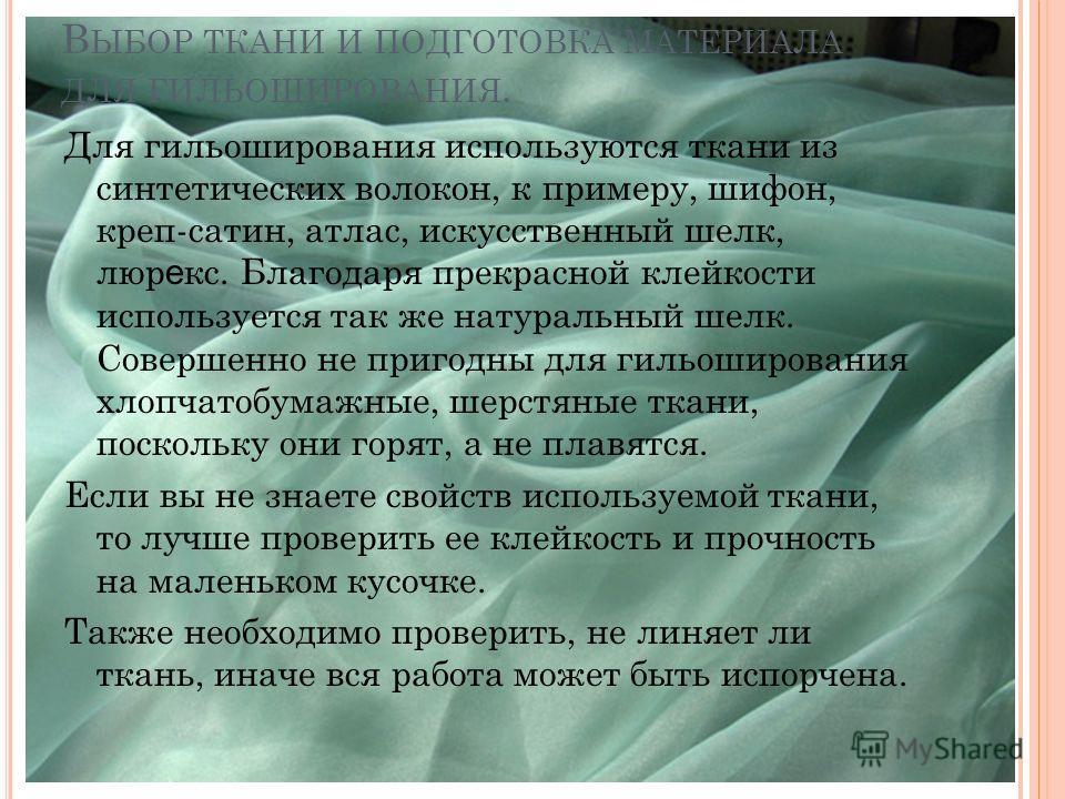 В ЫБОР ТКАНИ И ПОДГОТОВКА МАТЕРИАЛА ДЛЯ ГИЛЬОШИРОВАНИЯ. Для гильоширования используются ткани из синтетических волокон, к примеру, шифон, креп-сатин, атлас, искусственный шелк, люр е кс. Благодаря прекрасной клейкости используется так же натуральный