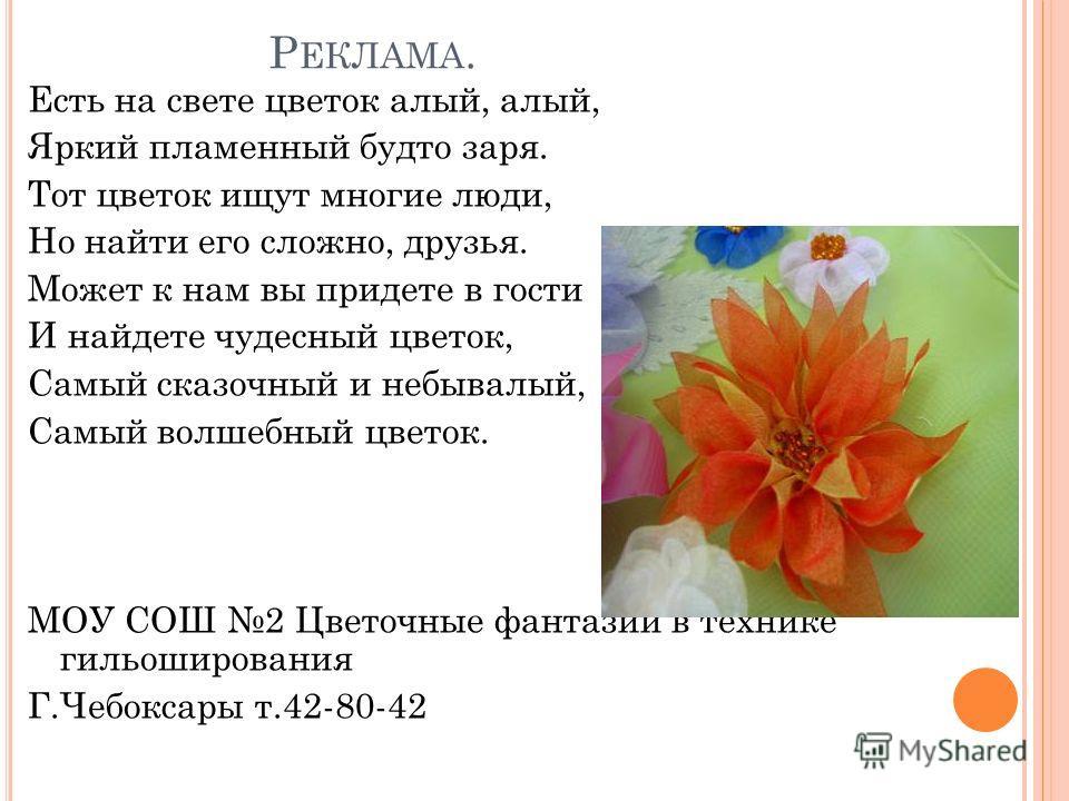 Р ЕКЛАМА. Есть на свете цветок алый, алый, Яркий пламенный будто заря. Тот цветок ищут многие люди, Но найти его сложно, друзья. Может к нам вы придете в гости И найдете чудесный цветок, Самый сказочный и небывалый, Самый волшебный цветок. МОУ СОШ 2