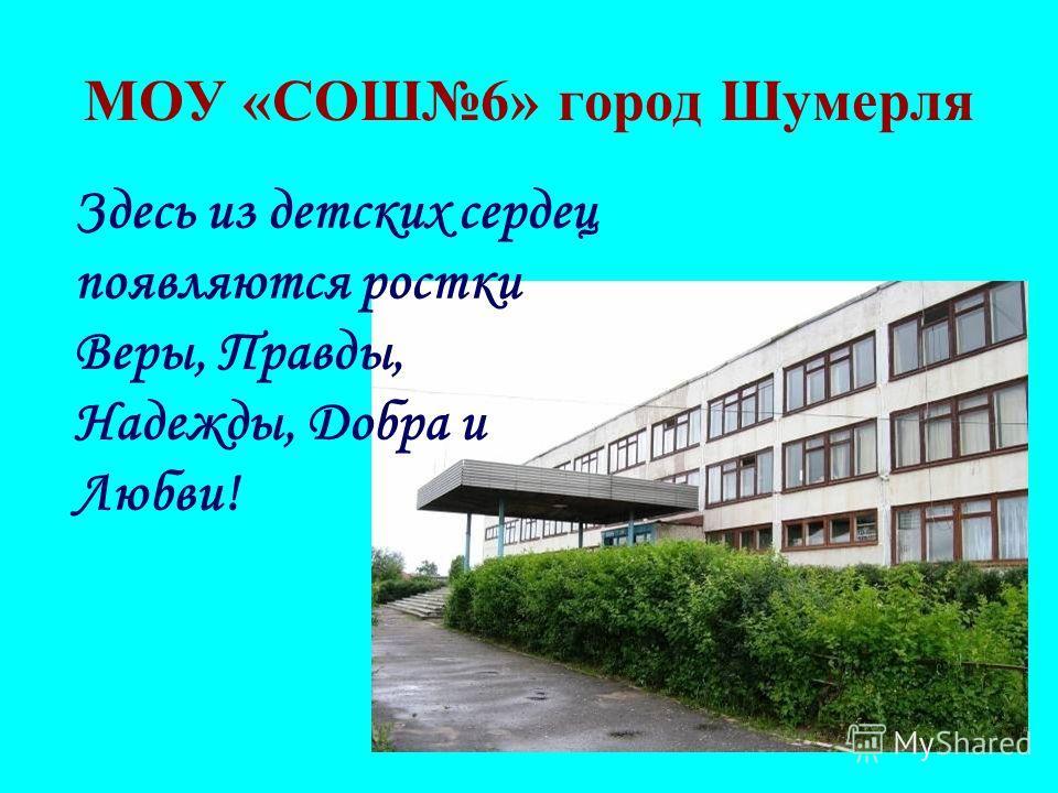 МОУ «СОШ6» город Шумерля Здесь из детских сердец появляются ростки Веры, Правды, Надежды, Добра и Любви!