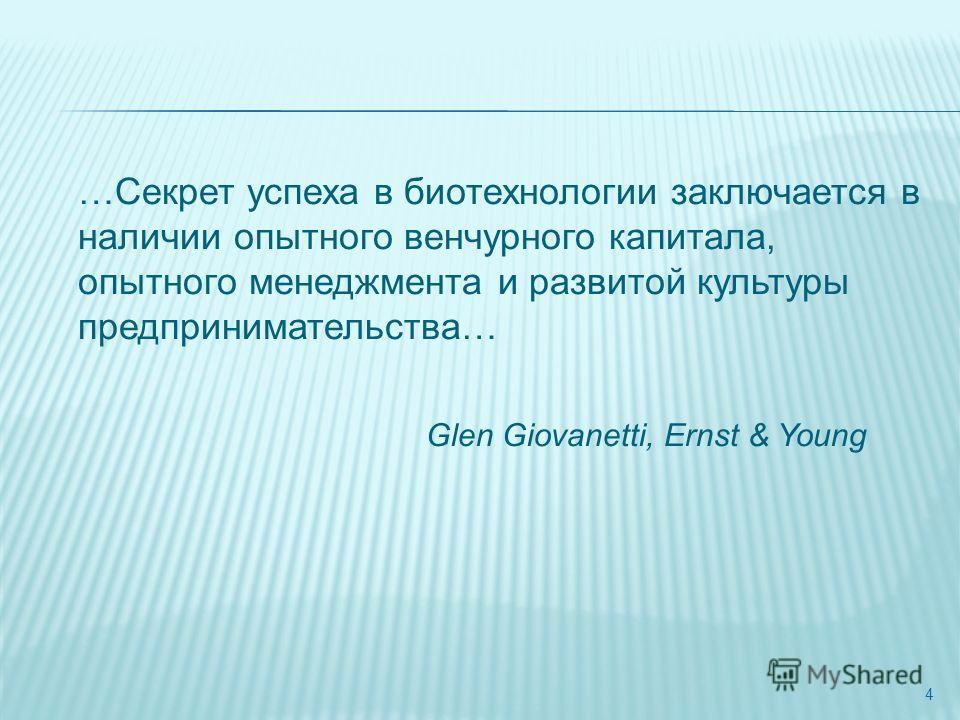4 …Секрет успеха в биотехнологии заключается в наличии опытного венчурного капитала, опытного менеджмента и развитой культуры предпринимательства… Glen Giovanetti, Ernst & Young