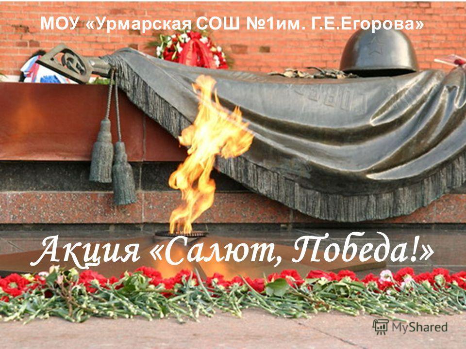 МОУ «Урмарская СОШ 1им. Г.Е.Егорова» Акция «Салют, Победа!»