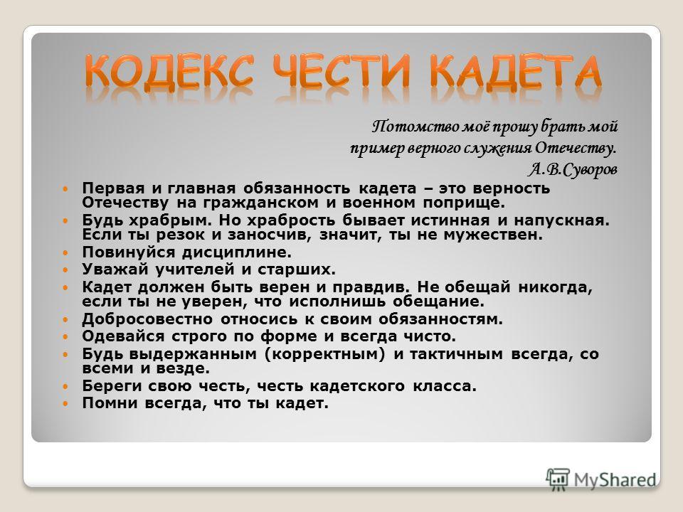 Потомство моё прошу брать мой пример верного служения Отечеству. А.В.Суворов Первая и главная обязанность кадета – это верность Отечеству на гражданском и военном поприще. Будь храбрым. Но храбрость бывает истинная и напускная. Если ты резок и заносч