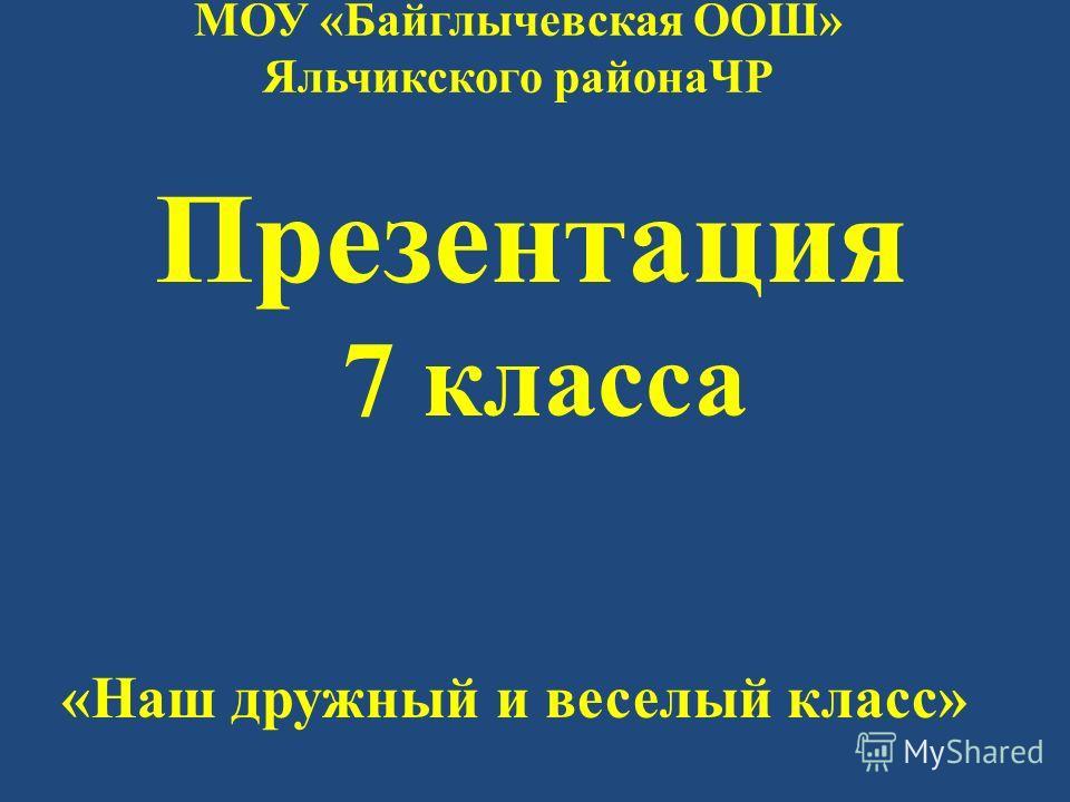 МОУ «Байглычевская ООШ» Яльчикского районаЧР Презентация 7 класса «Наш дружный и веселый класс»