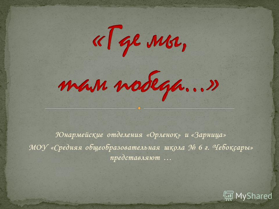 Юнармейские отделения «Орленок» и «Зарница» МОУ «Средняя общеобразовательная школа 6 г. Чебоксары» представляют …