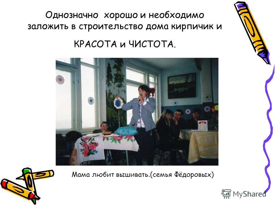 Однозначно хорошо и необходимо заложить в строительство дома кирпичик и КРАСОТА и ЧИСТОТА. Мама любит вышивать.(семья Фёдоровых)