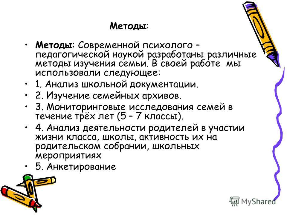 Методы: Методы: Современной психолого – педагогической наукой разработаны различные методы изучения семьи. В своей работе мы использовали следующее: 1. Анализ школьной документации. 2. Изучение семейных архивов. 3. Мониторинговые исследования семей в