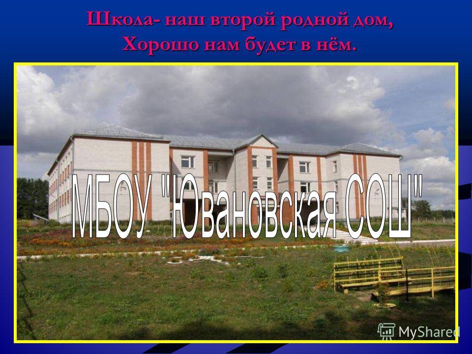 Школа- наш второй родной дом, Хорошо нам будет в нём.