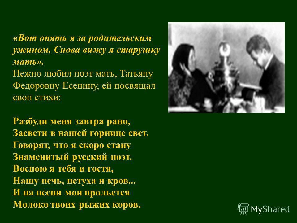 «Вот опять я за родительским ужином. Снова вижу я старушку мать». Нежно любил поэт мать, Татьяну Федоровну Есенину, ей посвящал свои стихи: Разбуди меня завтра рано, Засвети в нашей горнице свет. Говорят, что я скоро стану Знаменитый русский поэт. Во