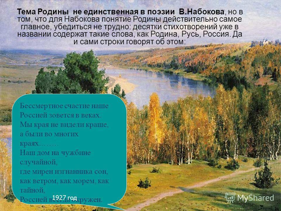 Тема Родины не единственная в поэзии В.Набокова, но в том, что для Набокова понятие Родины действительно самое главное, убедиться не трудно: десятки стихотворений уже в названии содержат такие слова, как Родина, Русь, Россия. Да и сами строки говорят