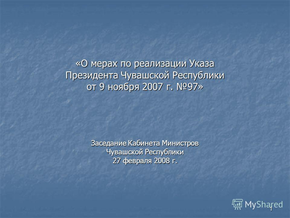 1 «О мерах по реализации Указа Президента Чувашской Республики от 9 ноября 2007 г. 97» Заседание Кабинета Министров Чувашской Республики 27 февраля 2008 г.