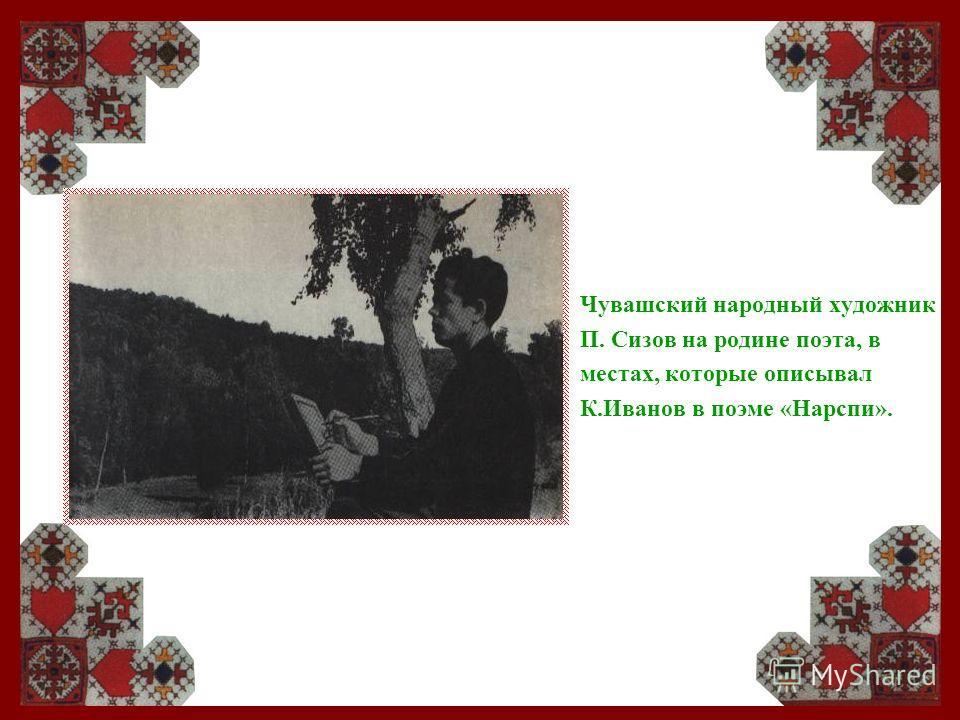 Чувашский народный художник П. Сизов на родине поэта, в местах, которые описывал К.Иванов в поэме «Нарспи».
