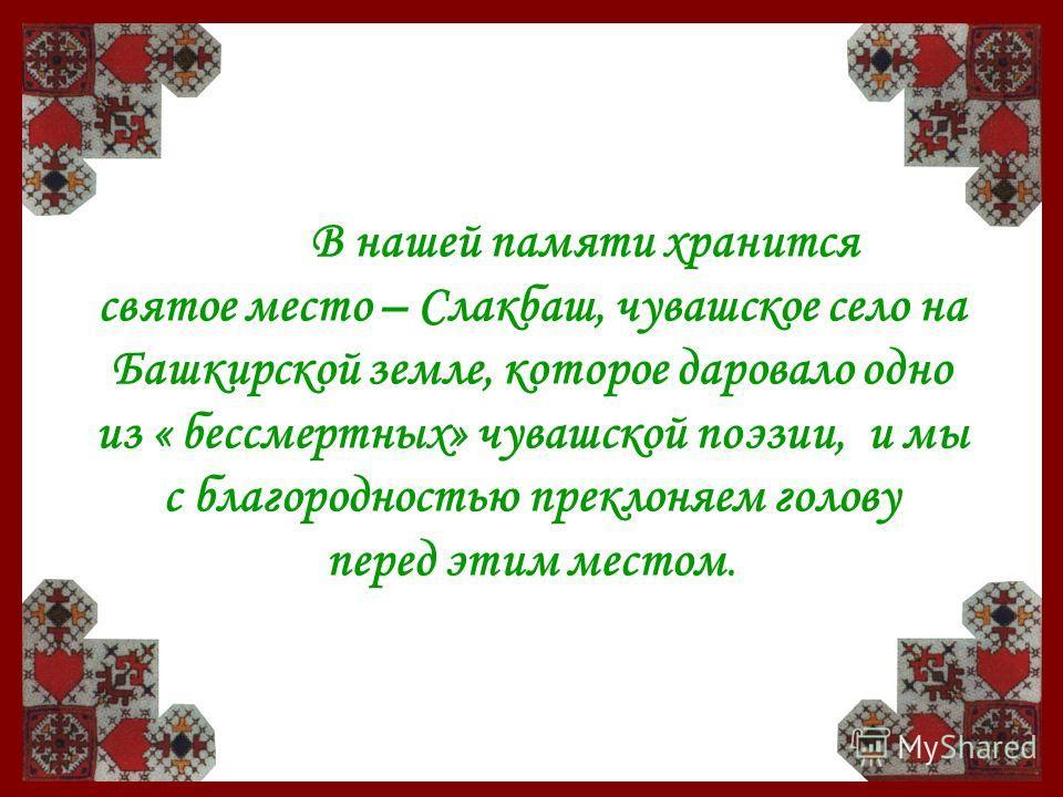 В нашей памяти хранится святое место – Слакбаш, чувашское село на Башкирской земле, которое даровало одно из « бессмертных» чувашской поэзии, и мы с благородностью преклоняем голову перед этим местом.