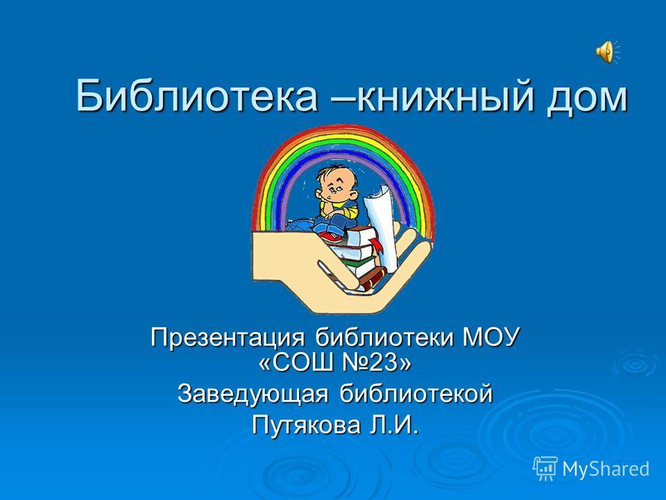 Библиотека –книжный дом Презентация библиотеки МОУ «СОШ 23» Заведующая библиотекой Путякова Л.И.