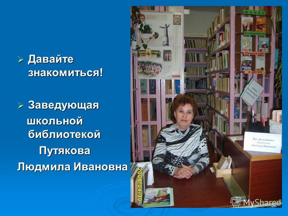 Давайте знакомиться! Давайте знакомиться! Заведующая Заведующая школьной библиотекой школьной библиотекой Путякова Путякова Людмила Ивановна