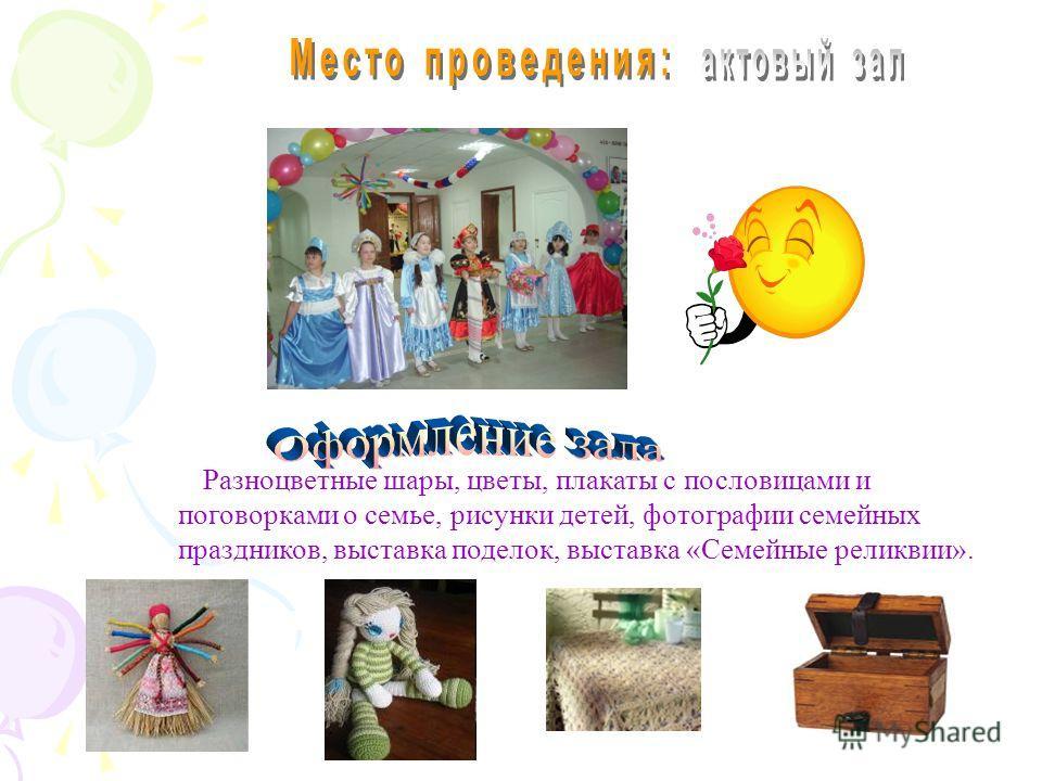 Разноцветные шары, цветы, плакаты с пословицами и поговорками о семье, рисунки детей, фотографии семейных праздников, выставка поделок, выставка «Семейные реликвии».