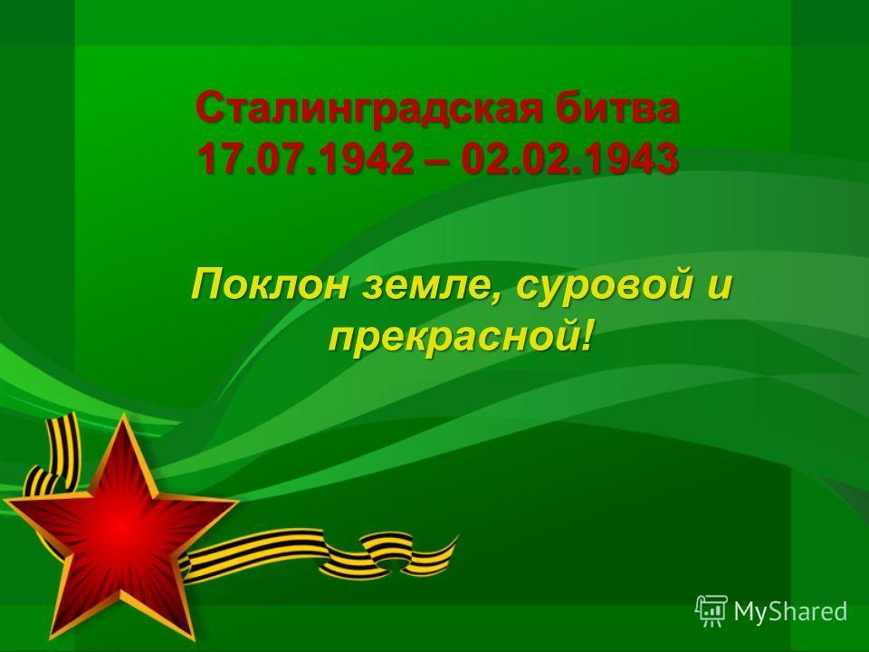 Сталинградская битва 17.07.1942 – 02.02.1943 Поклон земле, суровой и прекрасной!