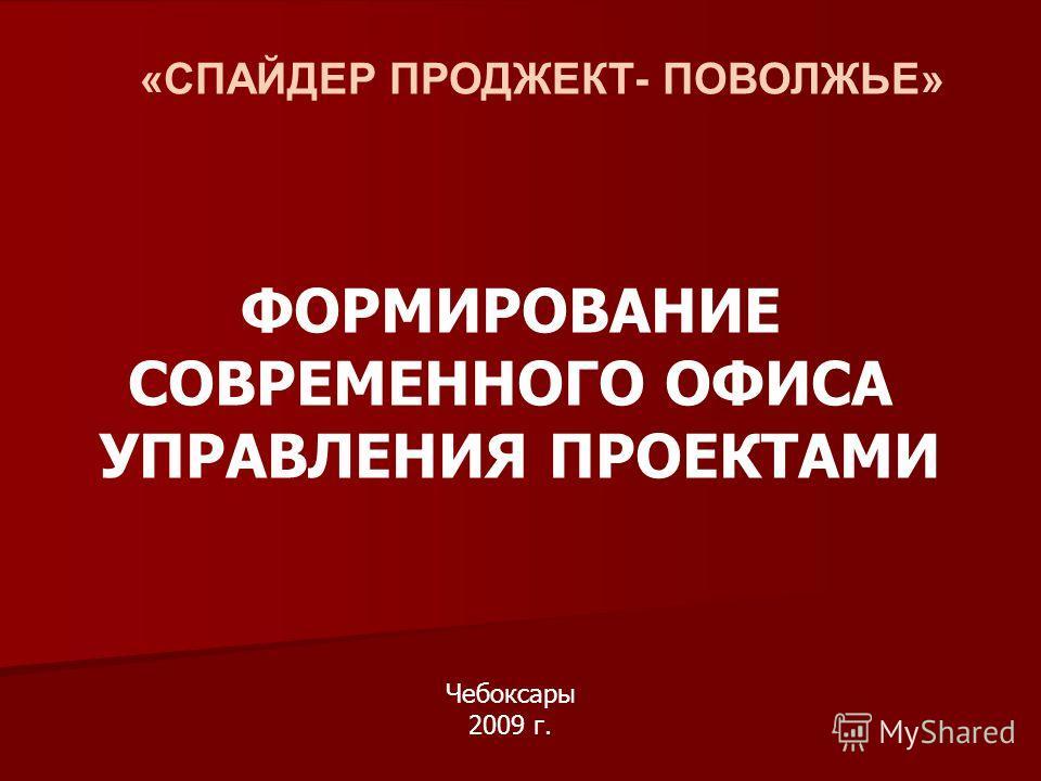 «СПАЙДЕР ПРОДЖЕКТ- ПОВОЛЖЬЕ» ФОРМИРОВАНИЕ СОВРЕМЕННОГО ОФИСА УПРАВЛЕНИЯ ПРОЕКТАМИ Чебоксары 2009 г.