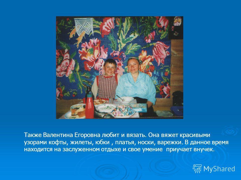 Также Валентина Егоровна любит и вязать. Она вяжет красивыми узорами кофты, жилеты, юбки, платья, носки, варежки. В данное время находится на заслуженном отдыхе и свое умение приучает внучек.