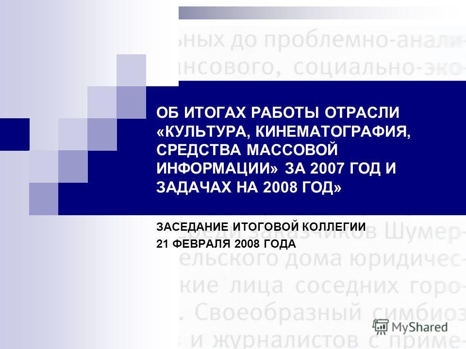 ОБ ИТОГАХ РАБОТЫ ОТРАСЛИ «КУЛЬТУРА, КИНЕМАТОГРАФИЯ, СРЕДСТВА МАССОВОЙ ИНФОРМАЦИИ» ЗА 2007 ГОД И ЗАДАЧАХ НА 2008 ГОД» ЗАСЕДАНИЕ ИТОГОВОЙ КОЛЛЕГИИ 21 ФЕВРАЛЯ 2008 ГОДА