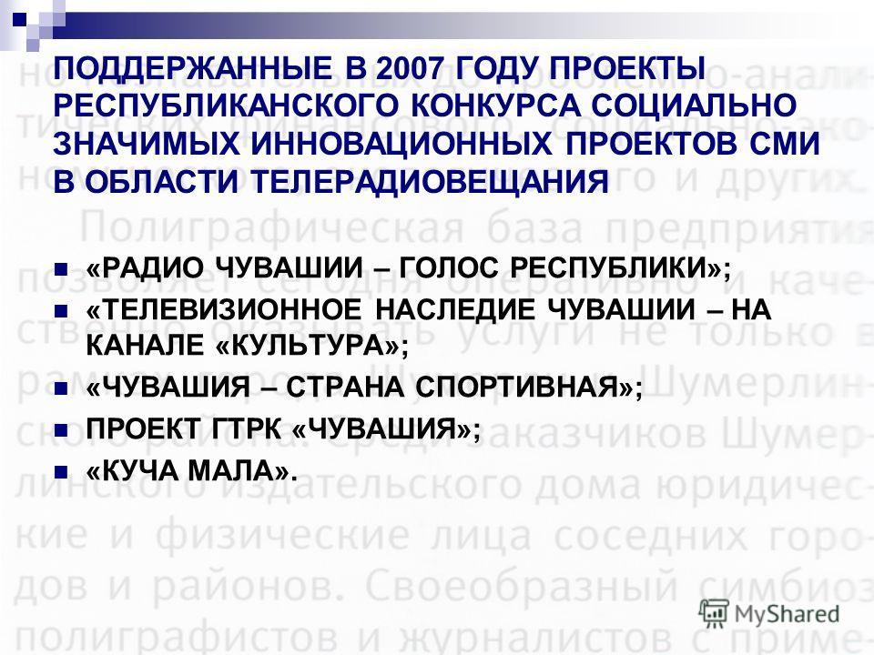 ПОДДЕРЖАННЫЕ В 2007 ГОДУ ПРОЕКТЫ РЕСПУБЛИКАНСКОГО КОНКУРСА СОЦИАЛЬНО ЗНАЧИМЫХ ИННОВАЦИОННЫХ ПРОЕКТОВ СМИ В ОБЛАСТИ ТЕЛЕРАДИОВЕЩАНИЯ «РАДИО ЧУВАШИИ – ГОЛОС РЕСПУБЛИКИ»; «ТЕЛЕВИЗИОННОЕ НАСЛЕДИЕ ЧУВАШИИ – НА КАНАЛЕ «КУЛЬТУРА»; «ЧУВАШИЯ – СТРАНА СПОРТИВН