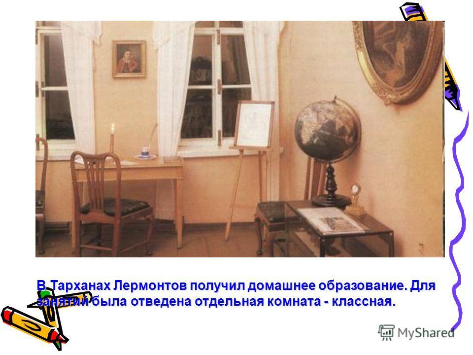 В Тарханах Лермонтов получил домашнее образование. Для занятий была отведена отдельная комната - классная.