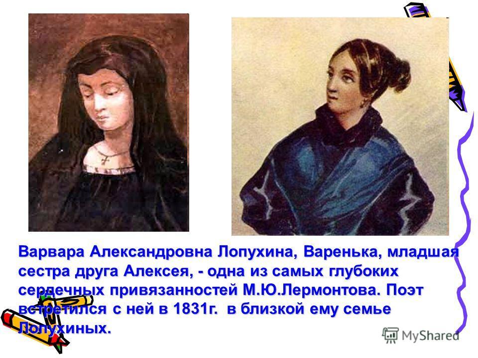 Варвара Александровна Лопухина, Варенька, младшая сестра друга Алексея, - одна из самых глубоких сердечных привязанностей М.Ю.Лермонтова. Поэт встретился с ней в 1831г. в близкой ему семье Лопухиных.