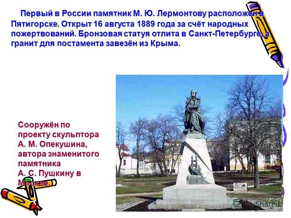 Первый в России памятник М. Ю. Лермонтову расположен в Пятигорске. Открыт 16 августа 1889 года за счёт народных пожертвований. Бронзовая статуя отлита в Санкт-Петербурге, а гранит для постамента завезён из Крыма. Первый в России памятник М. Ю. Лермон