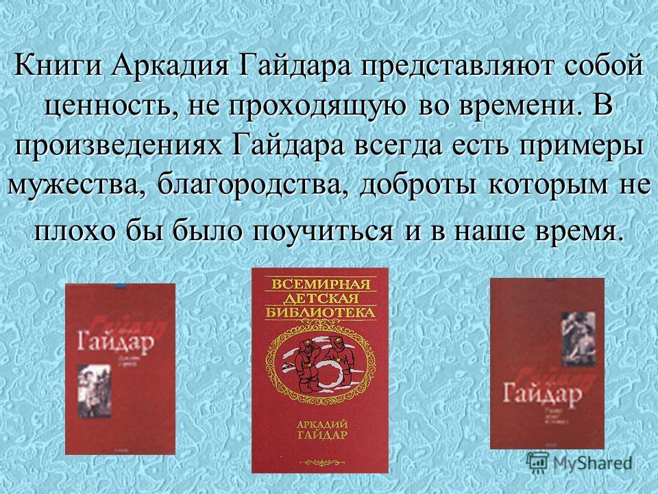 Книги Аркадия Гайдара представляют собой ценность, не проходящую во времени. В произведениях Гайдара всегда есть примеры мужества, благородства, доброты которым не плохо бы было поучиться и в наше время.