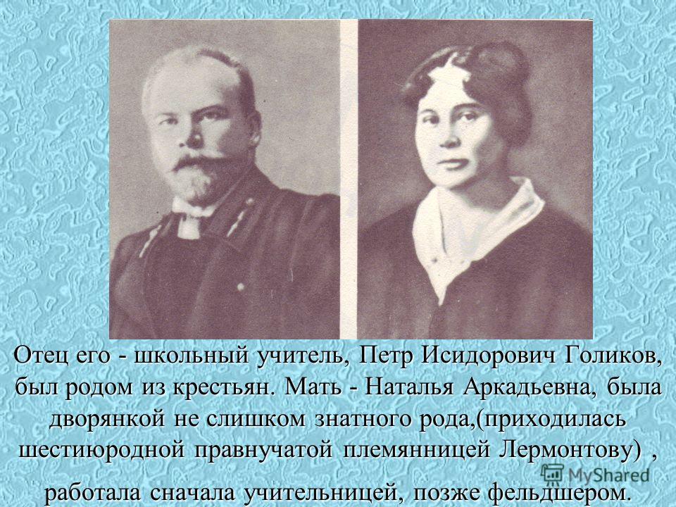 Отец его - школьный учитель, Петр Исидорович Голиков, был родом из крестьян. Мать - Наталья Аркадьевна, была дворянкой не слишком знатного рода,(приходилась шестиюродной правнучатой племянницей Лермонтову), работала сначала учительницей, позже фельдш