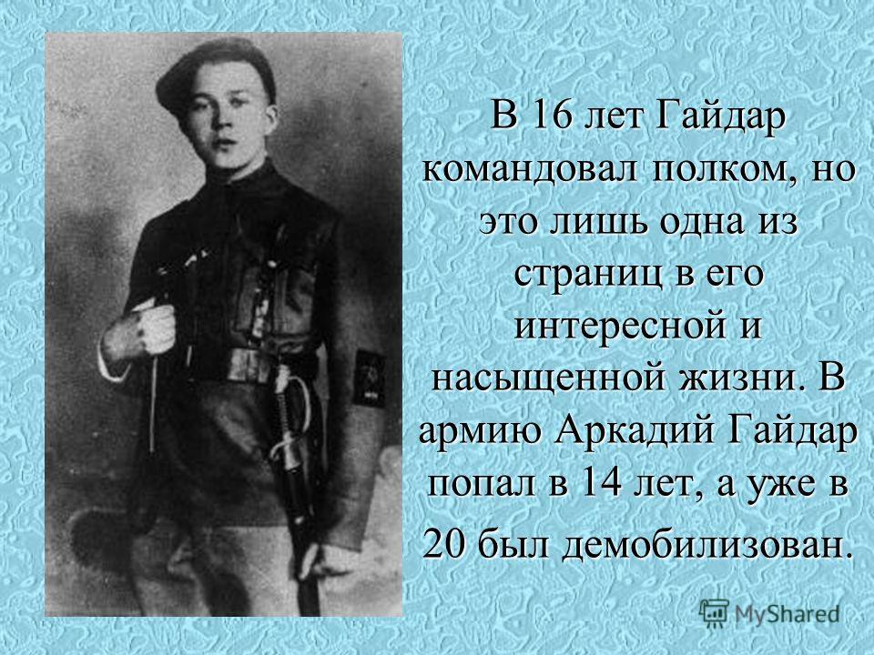 В 16 лет Гайдар командовал полком, но это лишь одна из страниц в его интересной и насыщенной жизни. В армию Аркадий Гайдар попал в 14 лет, а уже в 20 был демобилизован.