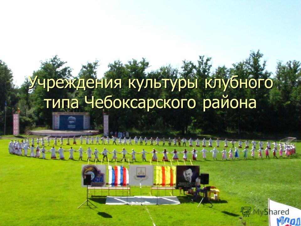 Учреждения культуры клубного типа Чебоксарского района