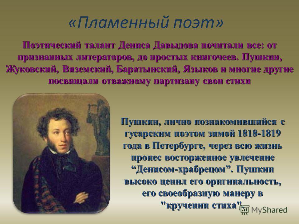 «Пламенный поэт» Пушкин, лично познакомившийся с гусарским поэтом зимой 1818-1819 года в Петербурге, через всю жизнь пронес восторженное увлечение Денисом-храбрецом. Пушкин высоко ценил его оригинальность, его своеобразную манеру в