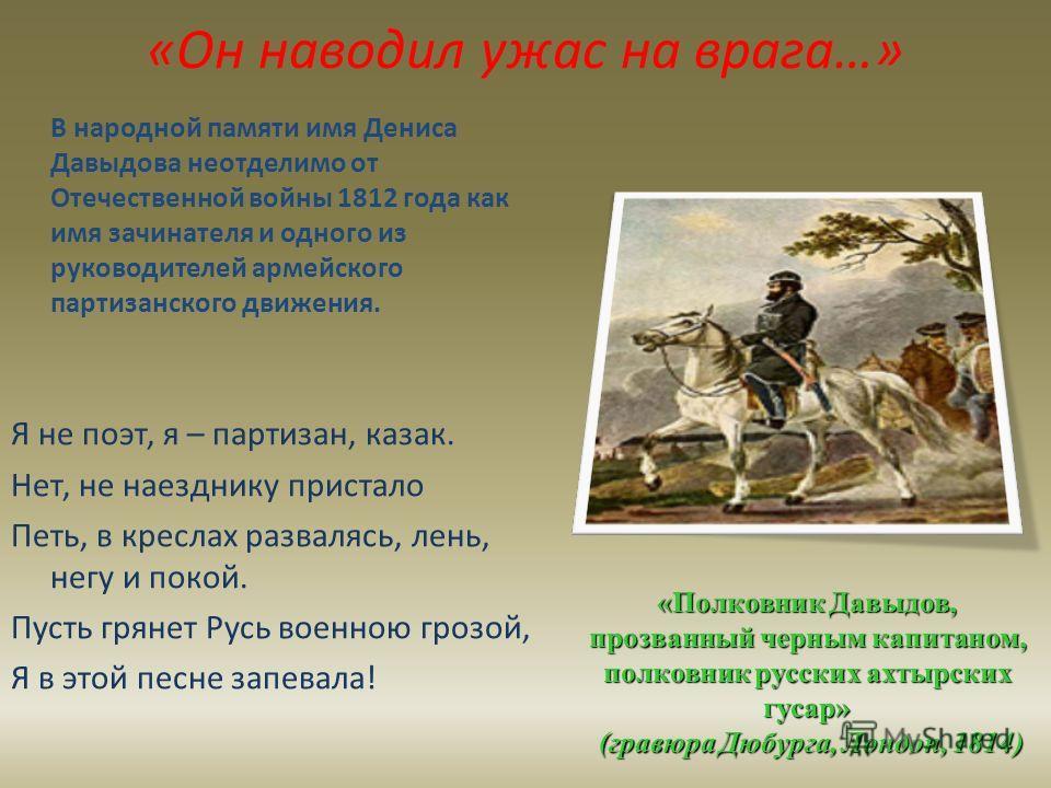 «Он наводил ужас на врага…» В народной памяти имя Дениса Давыдова неотделимо от Отечественной войны 1812 года как имя зачинателя и одного из руководителей армейского партизанского движения. Я не поэт, я – партизан, казак. Нет, не наезднику пристало П