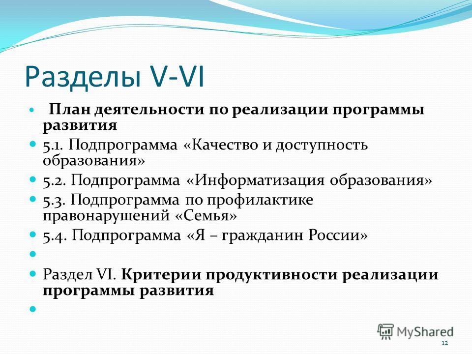 Разделы V-VI План деятельности по реализации программы развития 5.1. Подпрограмма «Качество и доступность образования» 5.2. Подпрограмма «Информатизация образования» 5.3. Подпрограмма по профилактике правонарушений «Семья» 5.4. Подпрограмма «Я – граж