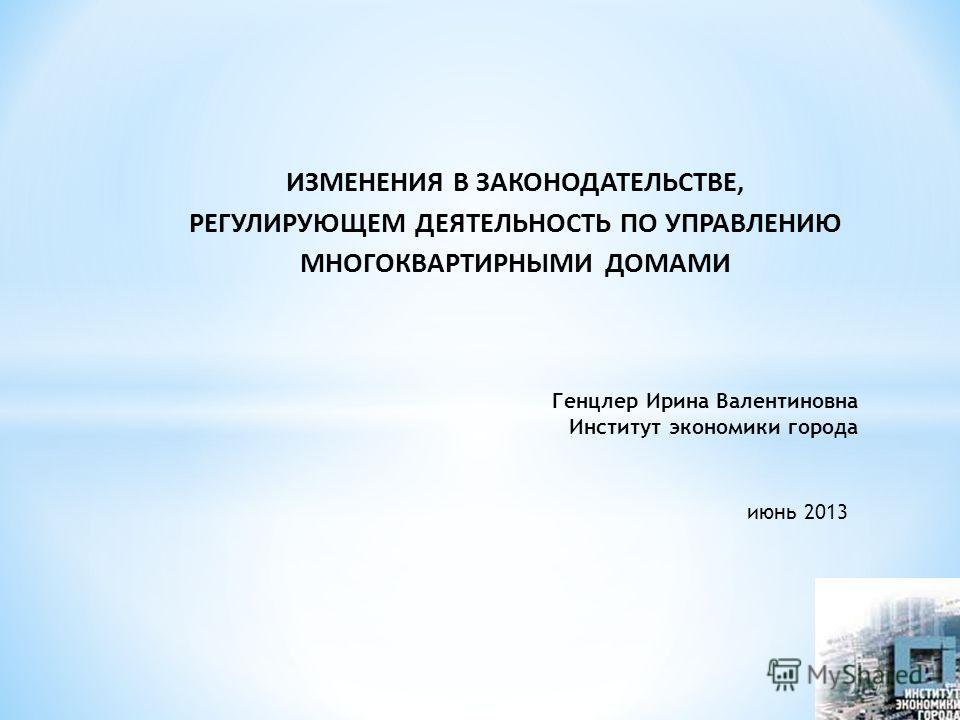 ИЗМЕНЕНИЯ В ЗАКОНОДАТЕЛЬСТВЕ, РЕГУЛИРУЮЩЕМ ДЕЯТЕЛЬНОСТЬ ПО УПРАВЛЕНИЮ МНОГОКВАРТИРНЫМИ ДОМАМИ Генцлер Ирина Валентиновна Институт экономики города июнь 2013