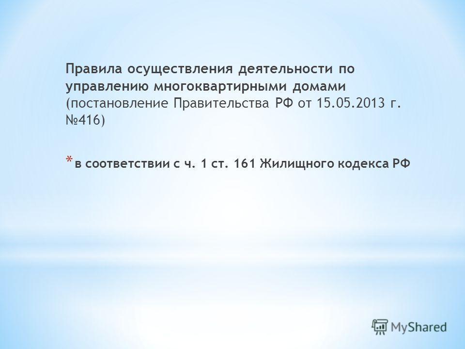 Правила осуществления деятельности по управлению многоквартирными домами (постановление Правительства РФ от 15.05.2013 г. 416) * в соответствии с ч. 1 ст. 161 Жилищного кодекса РФ