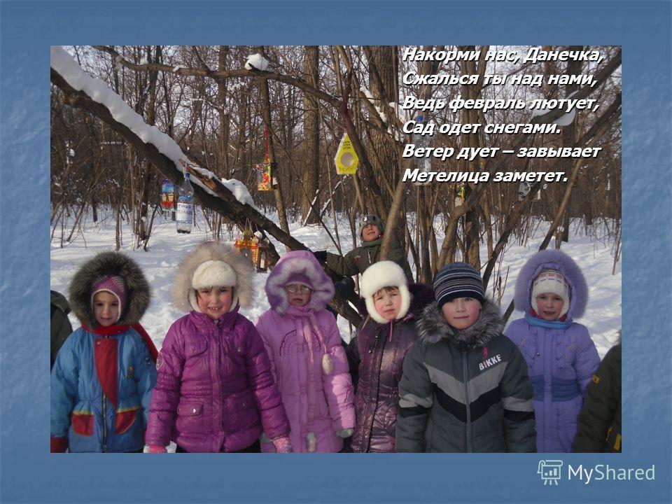 Накорми нас, Данечка, Сжалься ты над нами, Ведь февраль лютует, Сад одет снегами. Ветер дует – завывает Метелица заметет.