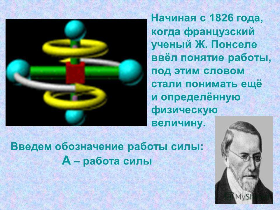 Начиная с 1826 года, когда французский ученый Ж. Понселе ввёл понятие работы, под этим словом стали понимать ещё и определённую физическую величину. Введем обозначение работы силы: А – работа силы