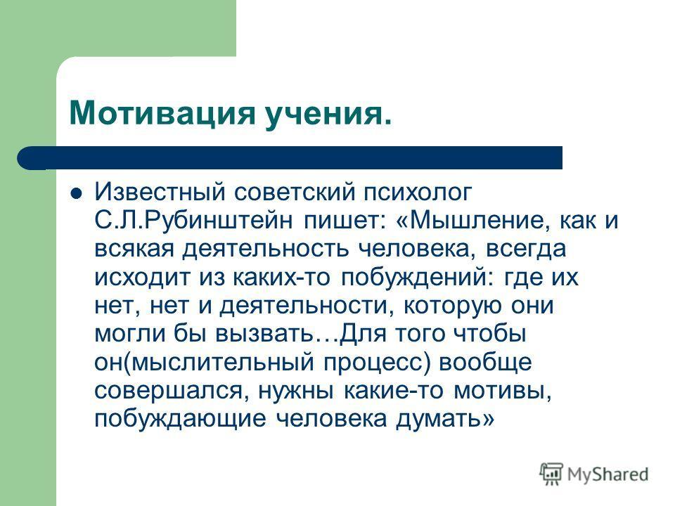 Мотивация учения. Известный советский психолог С.Л.Рубинштейн пишет: «Мышление, как и всякая деятельность человека, всегда исходит из каких-то побуждений: где их нет, нет и деятельности, которую они могли бы вызвать…Для того чтобы он(мыслительный про