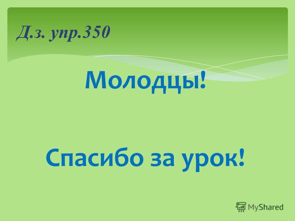 Молодцы! Спасибо за урок! Д.з. упр.350