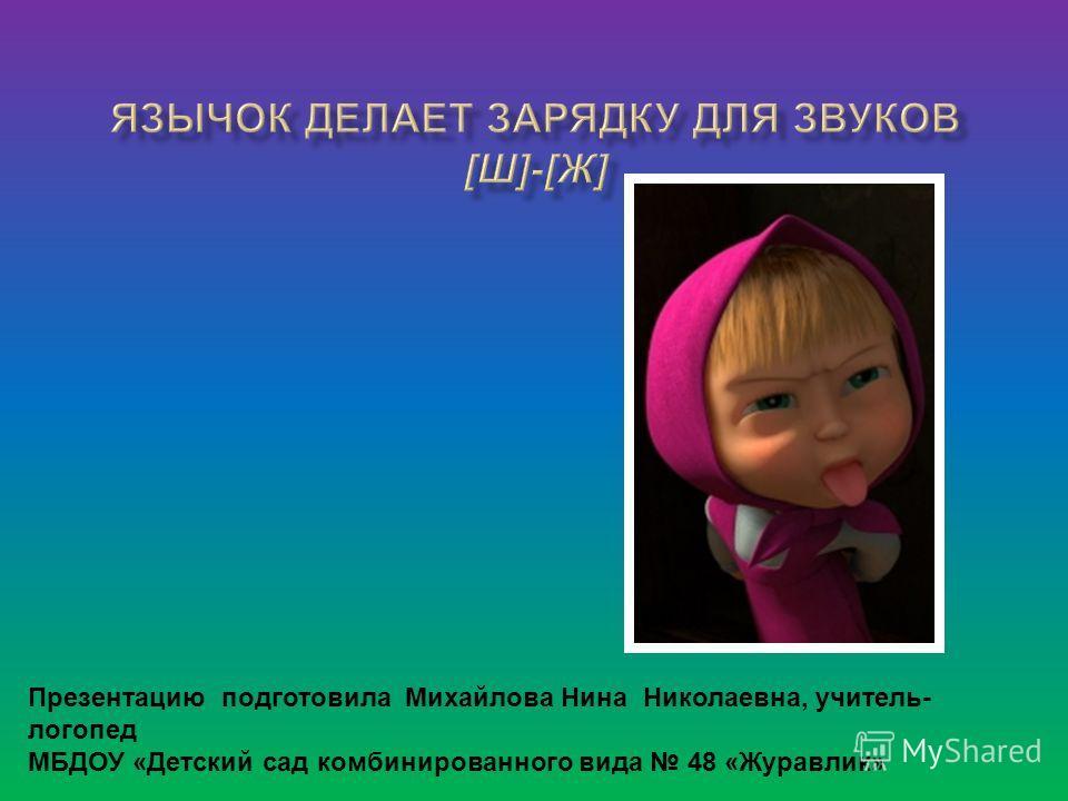 Презентацию подготовила Михайлова Нина Николаевна, учитель- логопед МБДОУ «Детский сад комбинированного вида 48 «Журавлик»