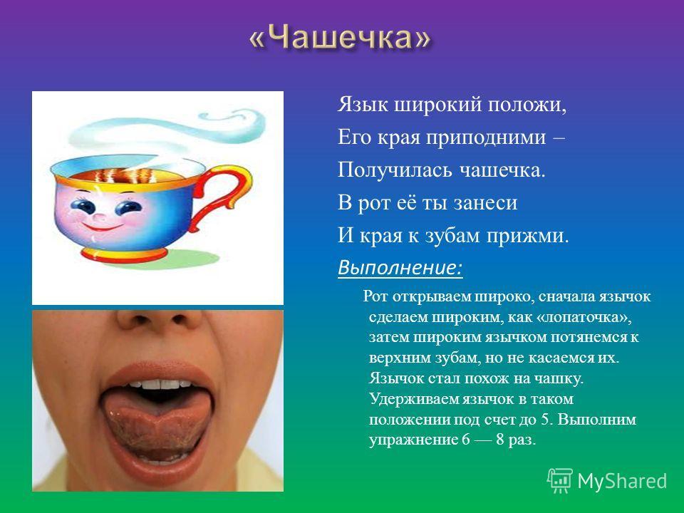 Язык широкий положи, Его края приподними – Получилась чашечка. В рот её ты занеси И края к зубам прижми. Выполнение: Рот открываем широко, сначала язычок сделаем широким, как « лопаточка », затем широким язычком потянемся к верхним зубам, но не касае