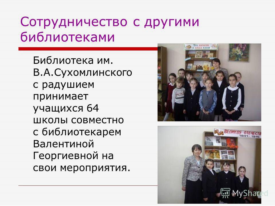 Сотрудничество с другими библиотеками Библиотека им. В.А.Сухомлинского с радушием принимает учащихся 64 школы совместно с библиотекарем Валентиной Георгиевной на свои мероприятия.