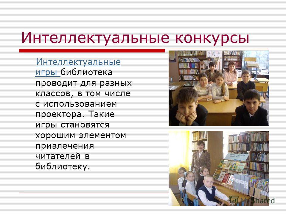 Интеллектуальные конкурсы Интеллектуальные игры библиотека проводит для разных классов, в том числе с использованием проектора. Такие игры становятся хорошим элементом привлечения читателей в библиотеку.Интеллектуальные игры