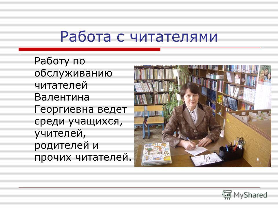 Работа с читателями Работу по обслуживанию читателей Валентина Георгиевна ведет среди учащихся, учителей, родителей и прочих читателей.