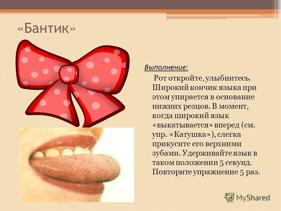 «Бантик» Выполнение: Рот откройте, улыбнитесь. Широкий кончик языка при этом упирается в основание нижних резцов. В момент, когда широкий язык «выкатывается» вперед (см. упр. «Катушка»), слегка прикусите его верхними зубами. Удерживайте язык в таком
