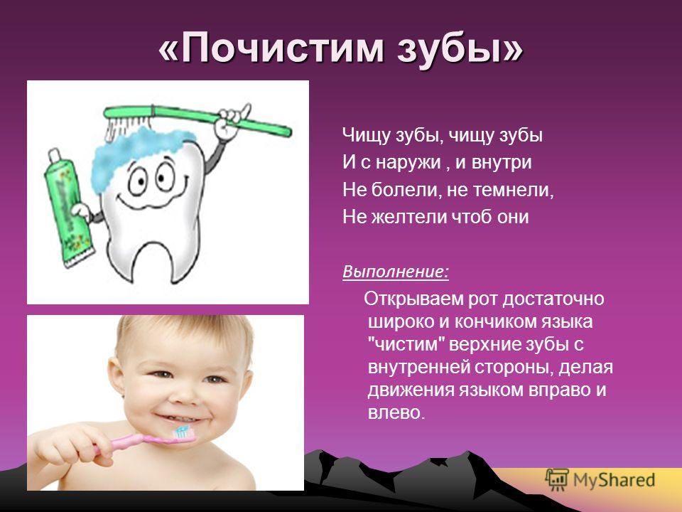 «Почистим зубы» Чищу зубы, чищу зубы И с наружи, и внутри Не болели, не темнели, Не желтели чтоб они Выполнение: Открываем рот достаточно широко и кончиком языка чистим верхние зубы с внутренней стороны, делая движения языком вправо и влево.