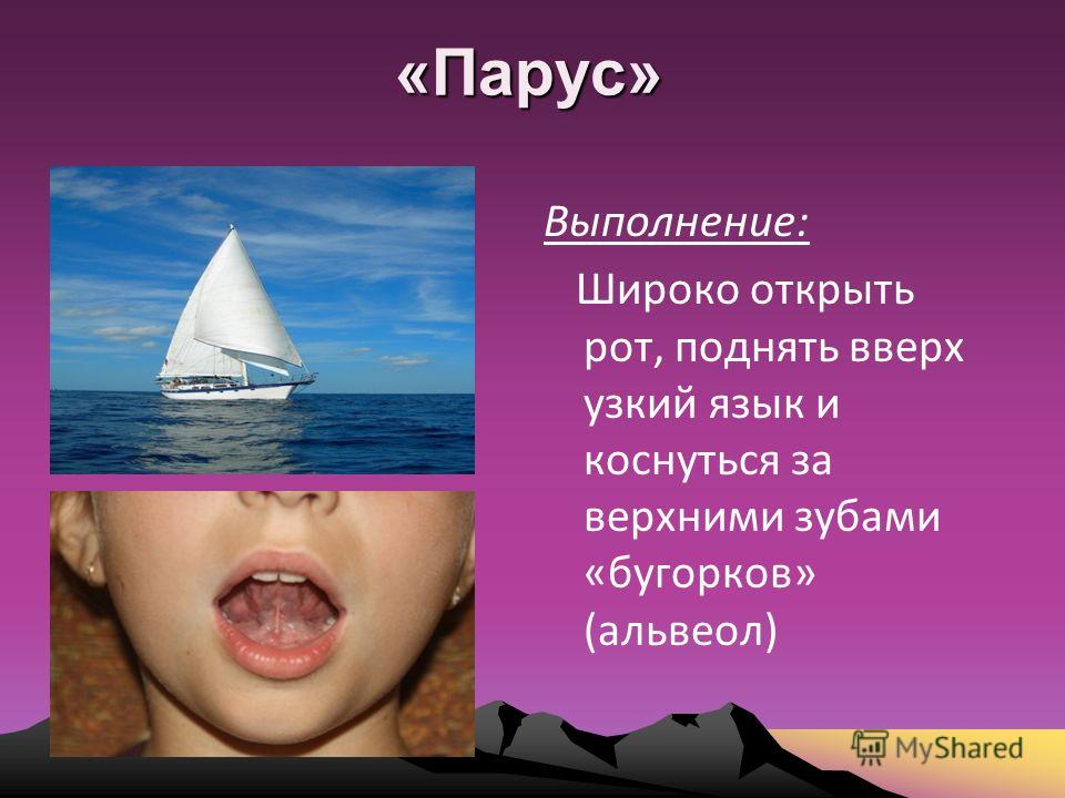 «Парус» Выполнение: Широко открыть рот, поднять вверх узкий язык и коснуться за верхними зубами «бугорков» (альвеол)