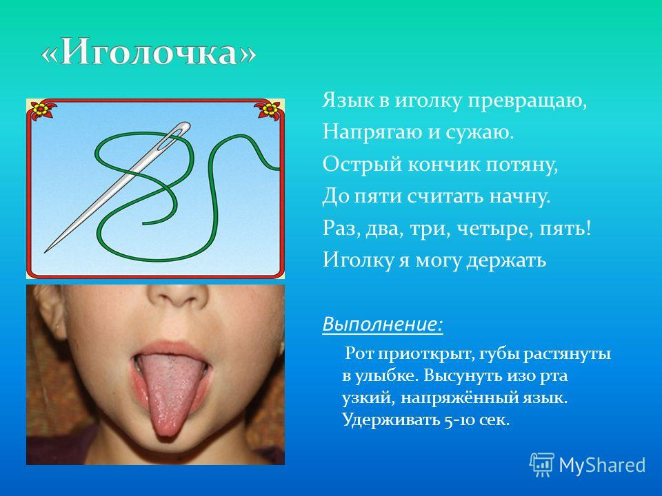 Язык в иголку превращаю, Напрягаю и сужаю. Острый кончик потяну, До пяти считать начну. Раз, два, три, четыре, пять! Иголку я могу держать Выполнение: Рот приоткрыт, губы растянуты в улыбке. Высунуть изо рта узкий, напряжённый язык. Удерживать 5-10 с