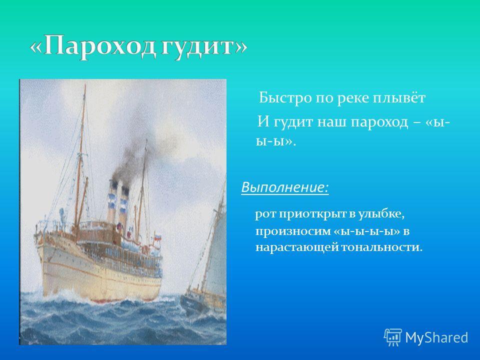 Быстро по реке плывёт И гудит наш пароход – «ы- ы-ы». Выполнение: рот приоткрыт в улыбке, произносим «ы-ы-ы-ы» в нарастающей тональности.